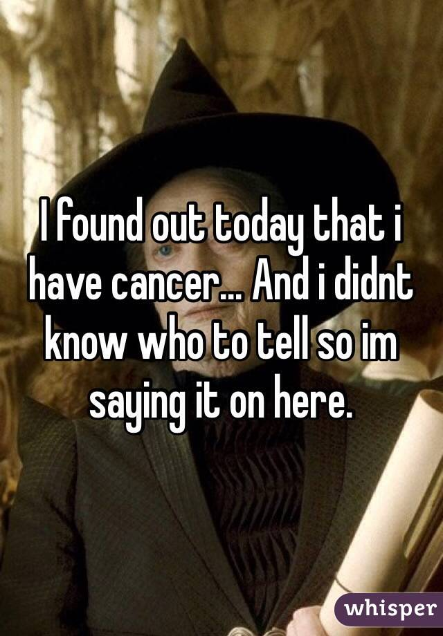 I found out today that i have cancer... And i didnt know who to tell so im saying it on here.