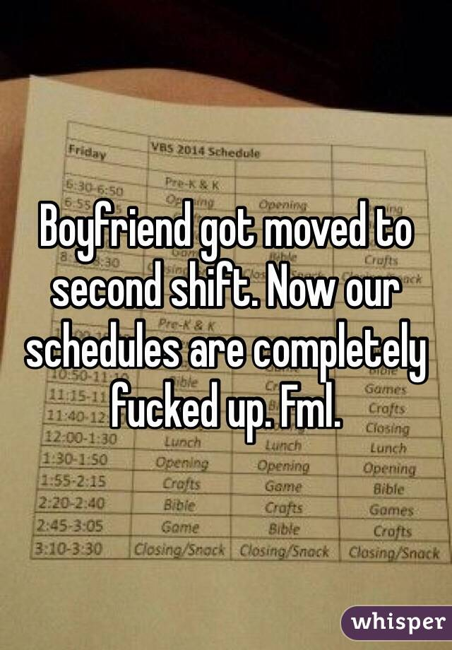 Boyfriend got moved to second shift. Now our schedules are completely fucked up. Fml.