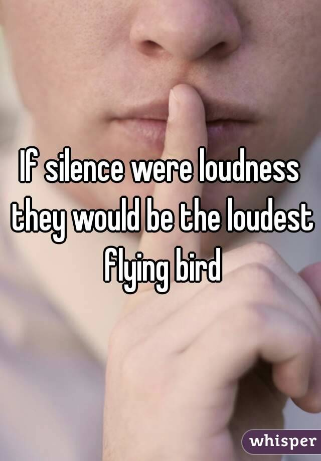 If silence were loudness they would be the loudest flying bird