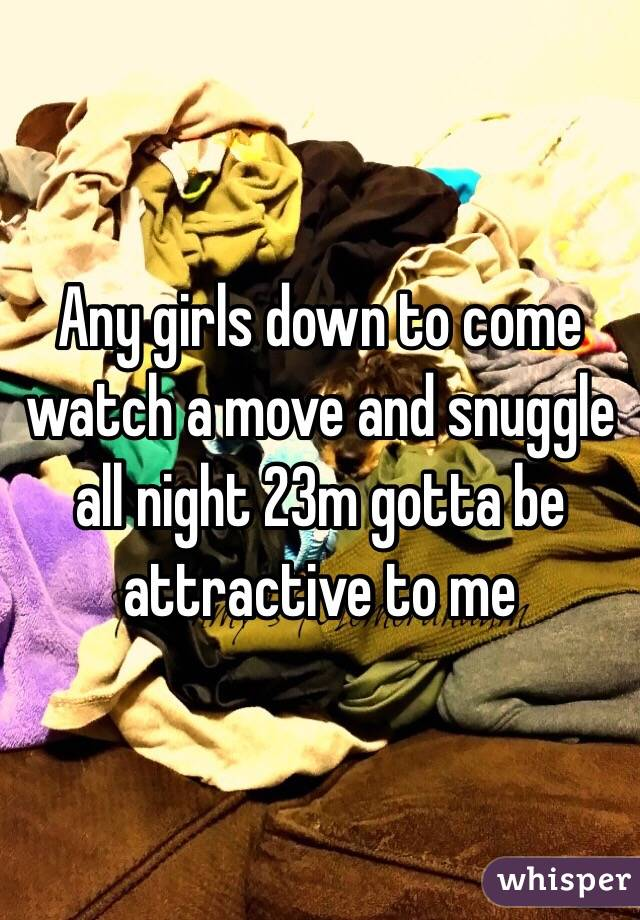 Any girls down to come watch a move and snuggle all night 23m gotta be attractive to me