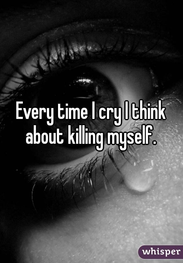 Every time I cry I think about killing myself.