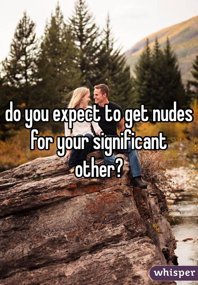 do you expect to get nudes for your significant other?