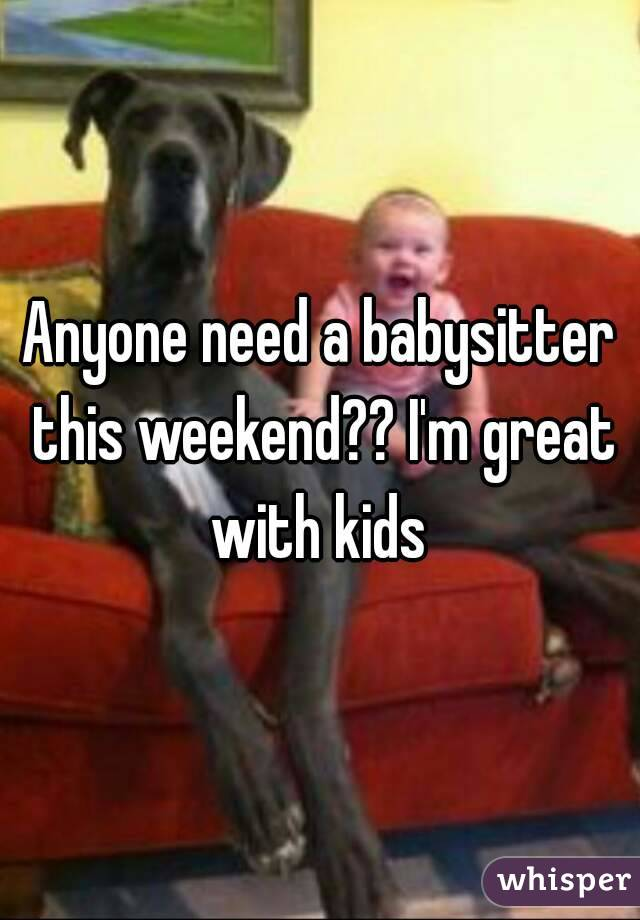 Anyone need a babysitter this weekend?? I'm great with kids