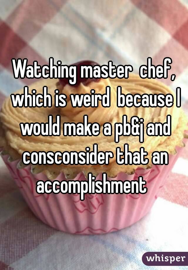 Watching master  chef, which is weird  because I would make a pb&j and consconsider that an accomplishment