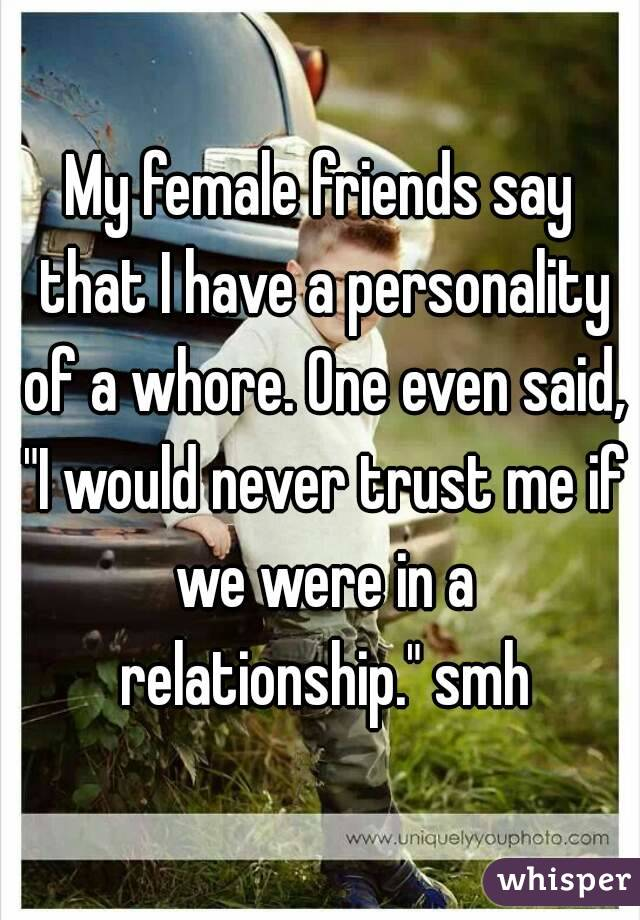 """My female friends say that I have a personality of a whore. One even said, """"I would never trust me if we were in a relationship."""" smh"""