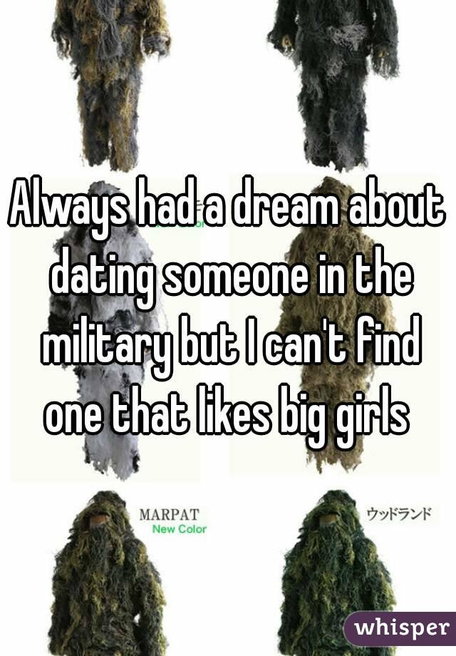 Always had a dream about dating someone in the military but I can't find one that likes big girls