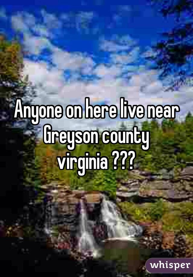 Anyone on here live near Greyson county virginia ???