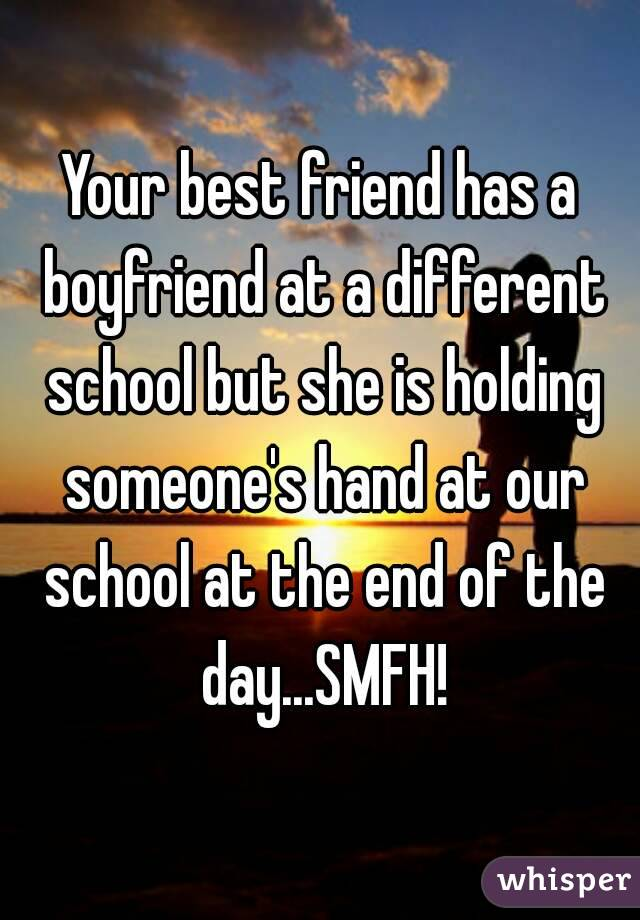 Your best friend has a boyfriend at a different school but she is holding someone's hand at our school at the end of the day...SMFH!