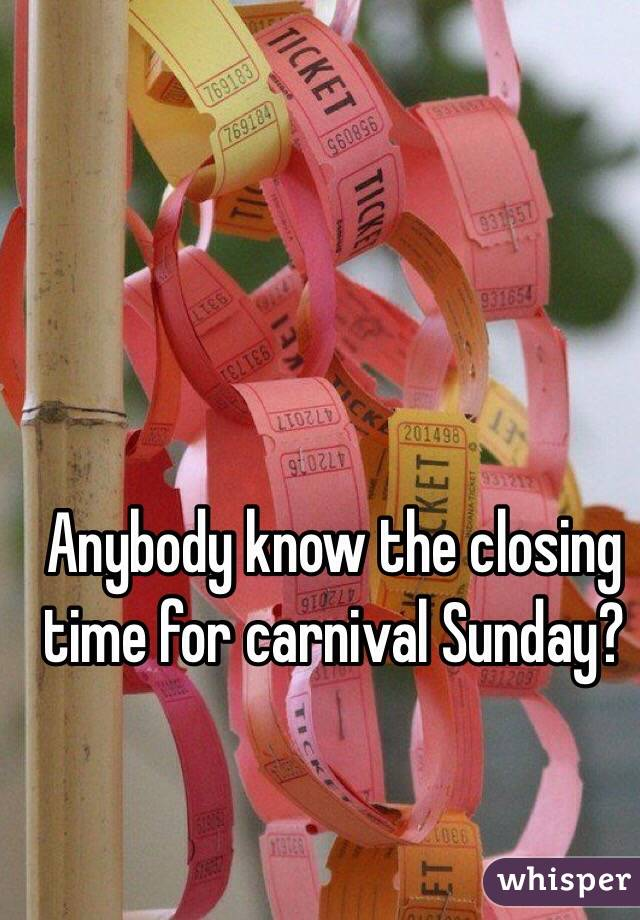 Anybody know the closing time for carnival Sunday?