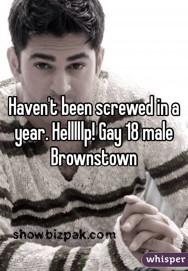 Haven't been screwed in a year. Helllllp! Gay 18 male Brownstown
