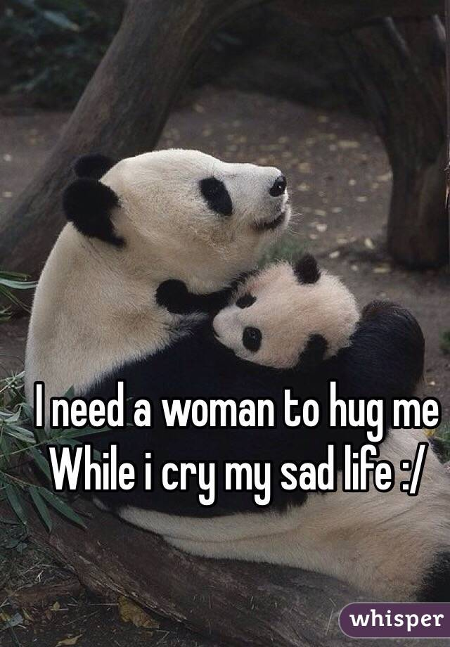 I need a woman to hug me While i cry my sad life :/
