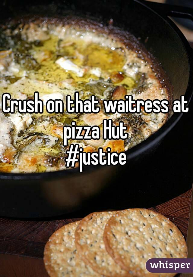 Crush on that waitress at pizza Hut  #justice