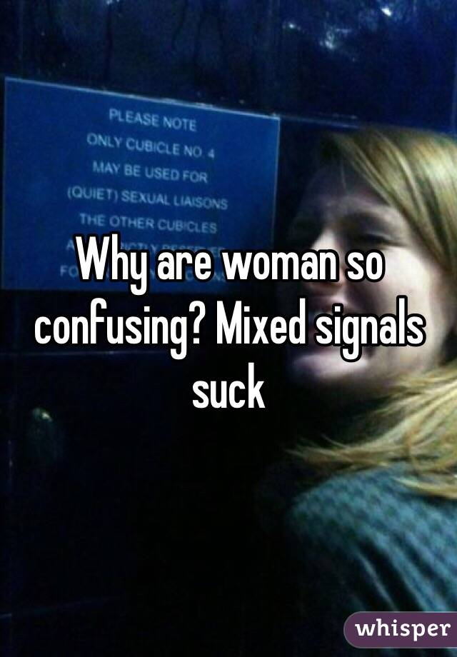 Why are woman so confusing? Mixed signals suck