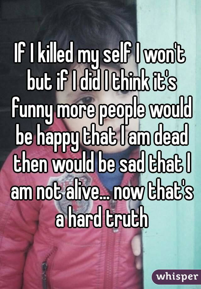 If I killed my self I won't but if I did I think it's funny more people would be happy that I am dead then would be sad that I am not alive... now that's a hard truth