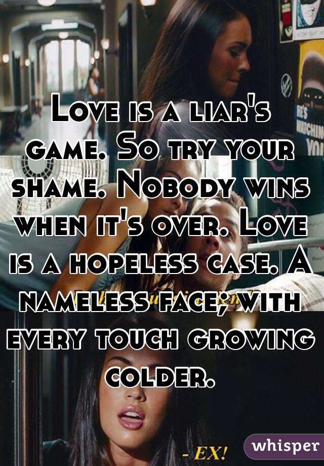 Love is a liar's game. So try your shame. Nobody wins when it's over. Love is a hopeless case. A nameless face; with every touch growing colder.