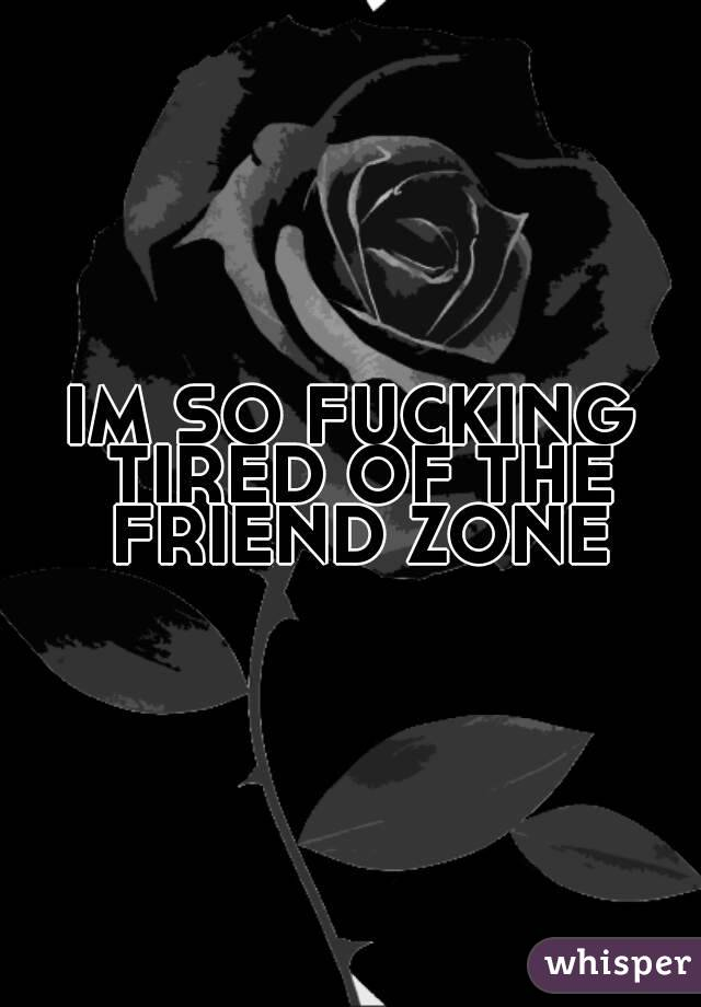 IM SO FUCKING TIRED OF THE FRIEND ZONE