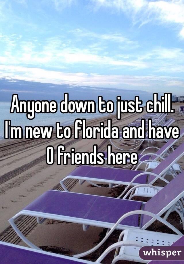 Anyone down to just chill. I'm new to florida and have 0 friends here