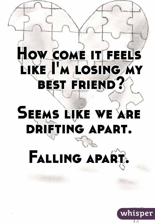 How come it feels like I'm losing my best friend?  Seems like we are drifting apart.   Falling apart.