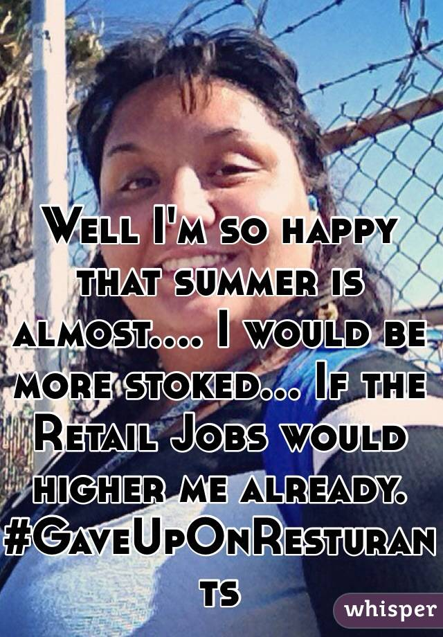 Well I'm so happy that summer is almost.... I would be more stoked... If the Retail Jobs would higher me already. #GaveUpOnResturants