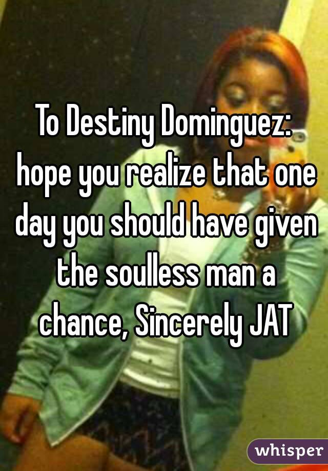 To Destiny Dominguez: hope you realize that one day you should have given the soulless man a chance, Sincerely JAT