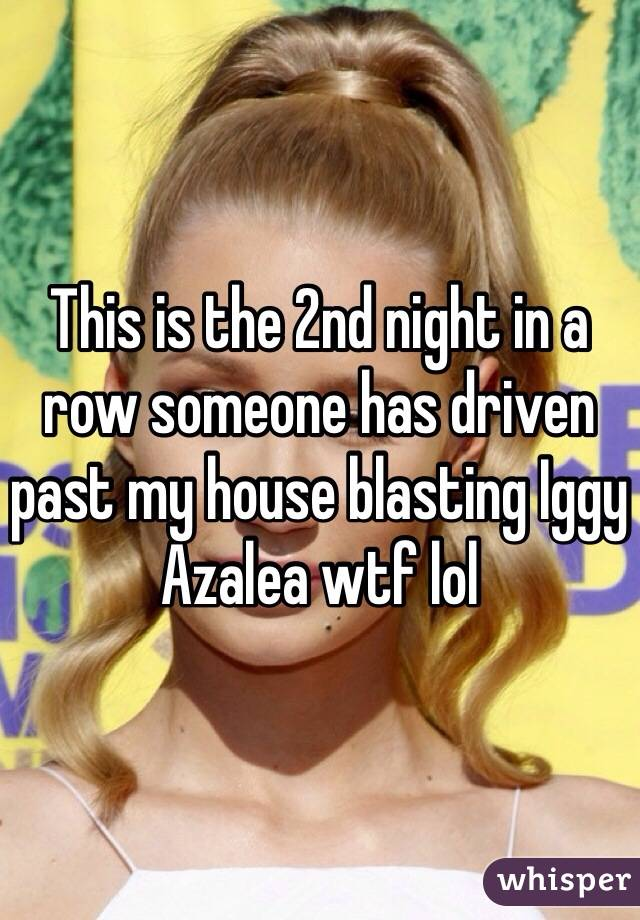 This is the 2nd night in a row someone has driven past my house blasting Iggy Azalea wtf lol