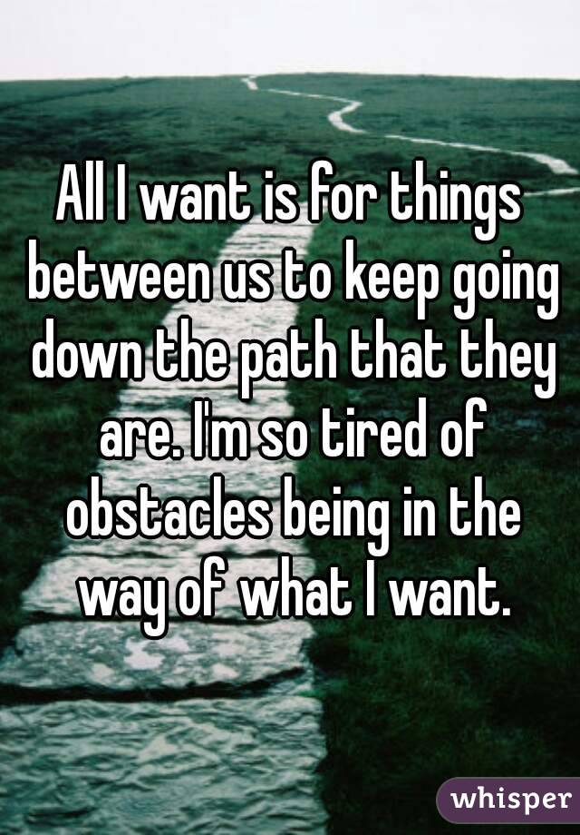 All I want is for things between us to keep going down the path that they are. I'm so tired of obstacles being in the way of what I want.