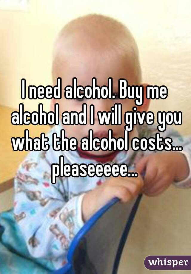 I need alcohol. Buy me alcohol and I will give you what the alcohol costs... pleaseeeee...