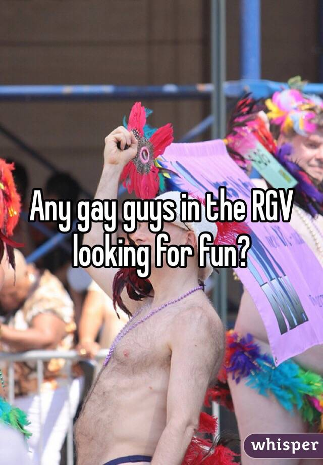 Any gay guys in the RGV looking for fun?
