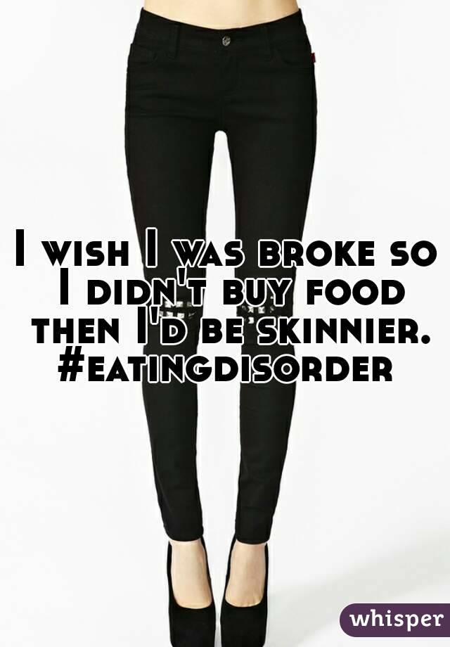 I wish I was broke so I didn't buy food then I'd be skinnier. #eatingdisorder
