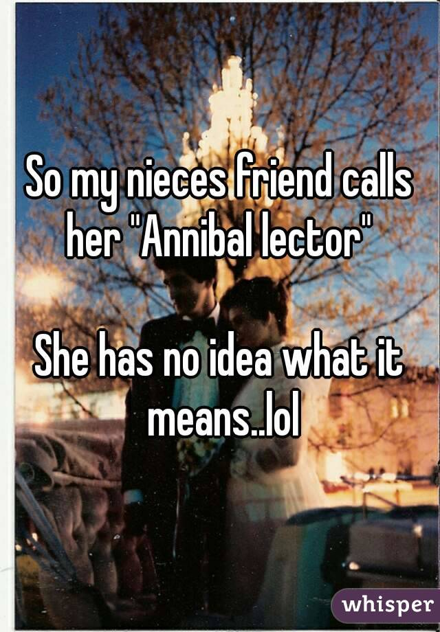 "So my nieces friend calls her ""Annibal lector""   She has no idea what it means..lol"