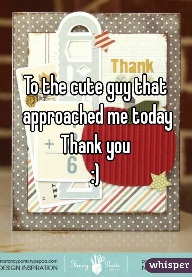 To the cute guy that approached me today Thank you :)