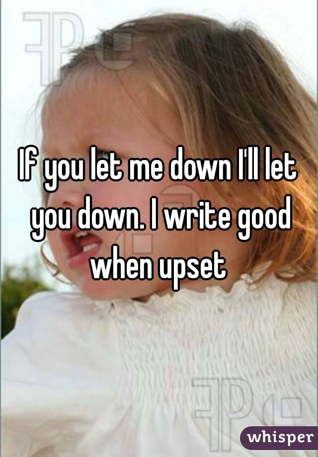 If you let me down I'll let you down. I write good when upset