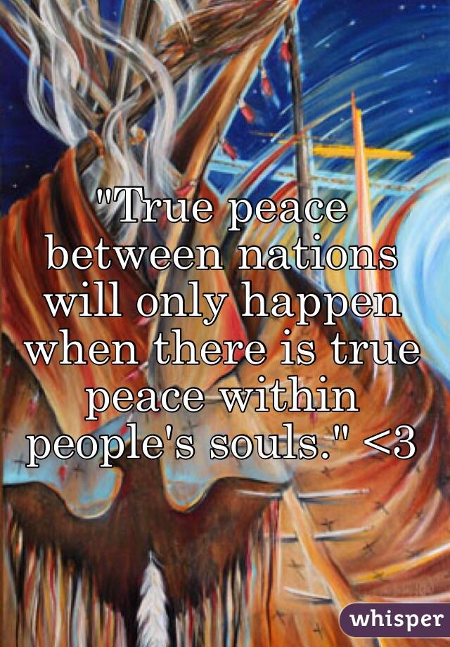 """""""True peace between nations will only happen when there is true peace within people's souls."""" <3"""