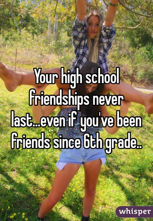 Your high school friendships never last...even if you've been friends since 6th grade..