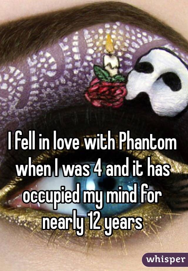 I fell in love with Phantom when I was 4 and it has occupied my mind for nearly 12 years