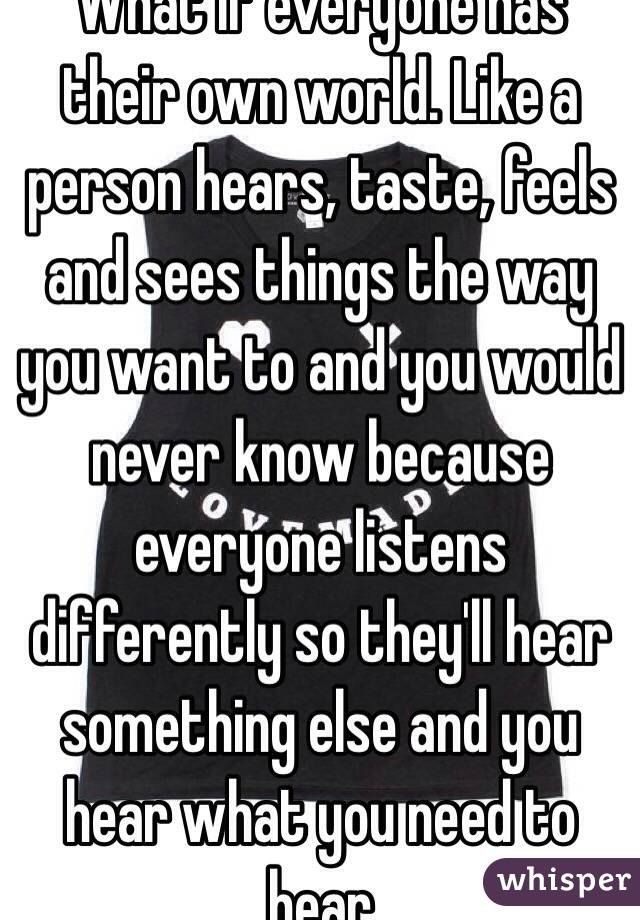 What if everyone has their own world. Like a person hears, taste, feels and sees things the way you want to and you would never know because everyone listens differently so they'll hear something else and you hear what you need to hear