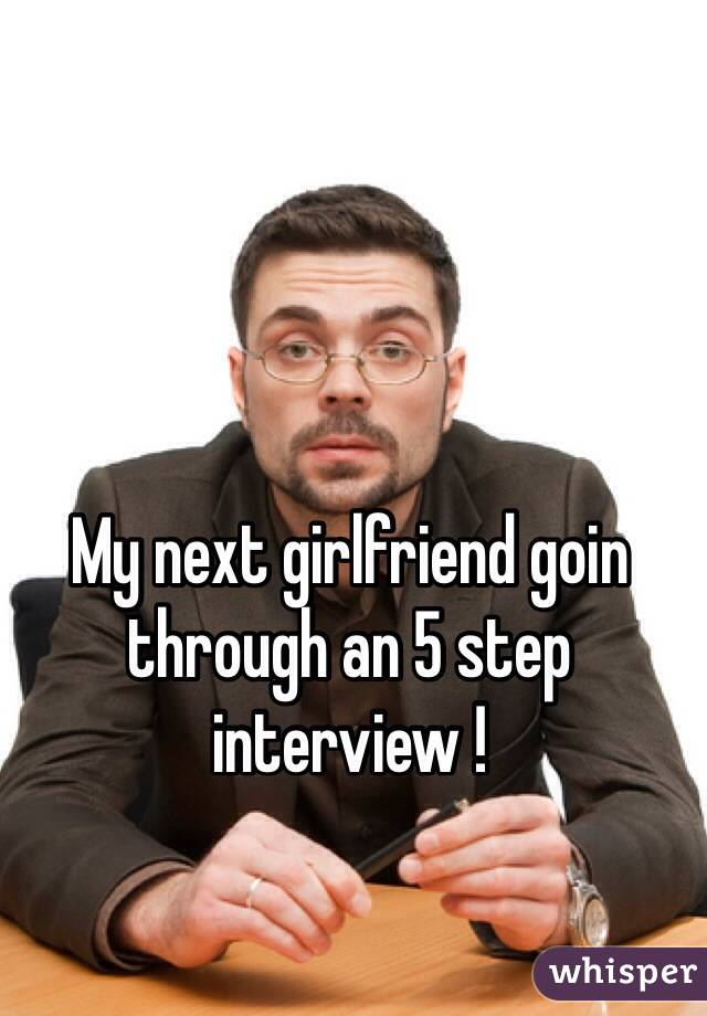 My next girlfriend goin through an 5 step interview !