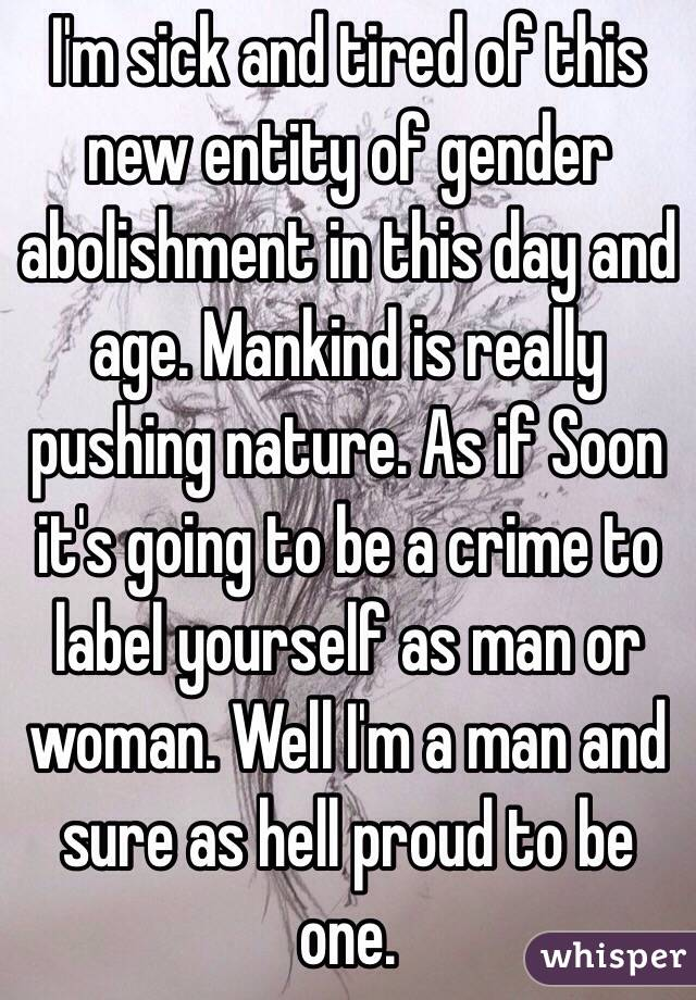 I'm sick and tired of this new entity of gender abolishment in this day and age. Mankind is really pushing nature. As if Soon it's going to be a crime to label yourself as man or woman. Well I'm a man and sure as hell proud to be one.
