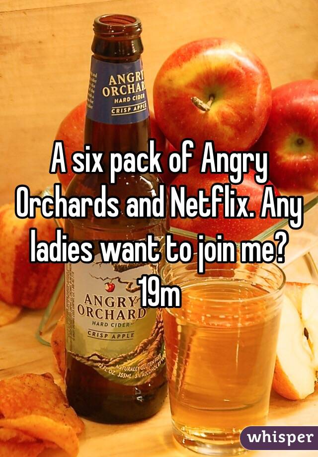 A six pack of Angry Orchards and Netflix. Any ladies want to join me? 19m