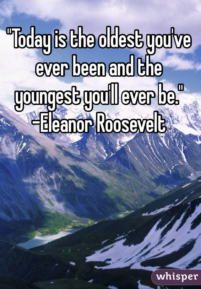 """""""Today is the oldest you've ever been and the youngest you'll ever be."""" -Eleanor Roosevelt"""