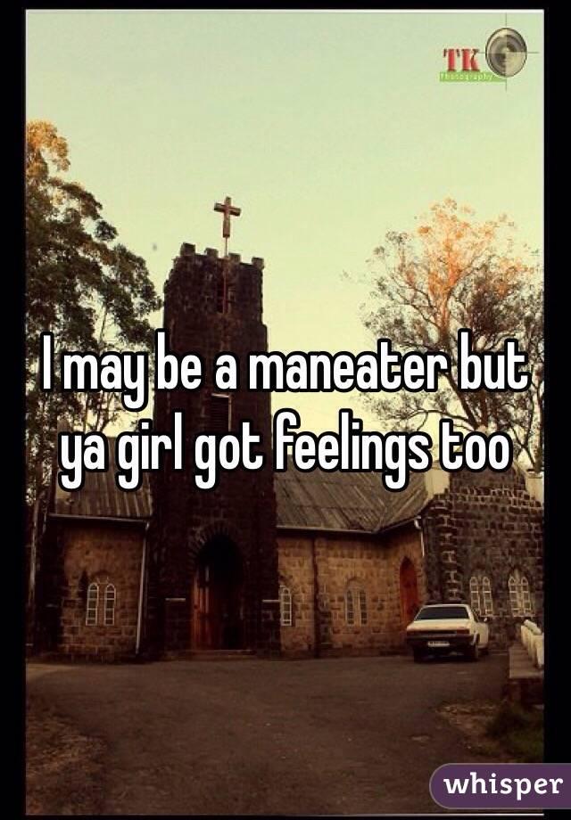 I may be a maneater but ya girl got feelings too