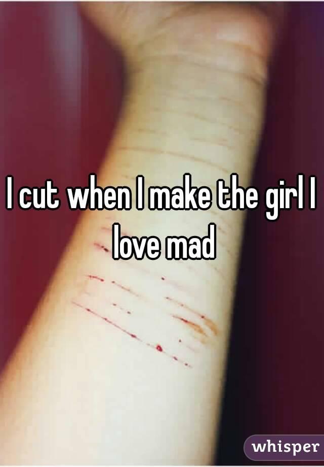 I cut when I make the girl I love mad