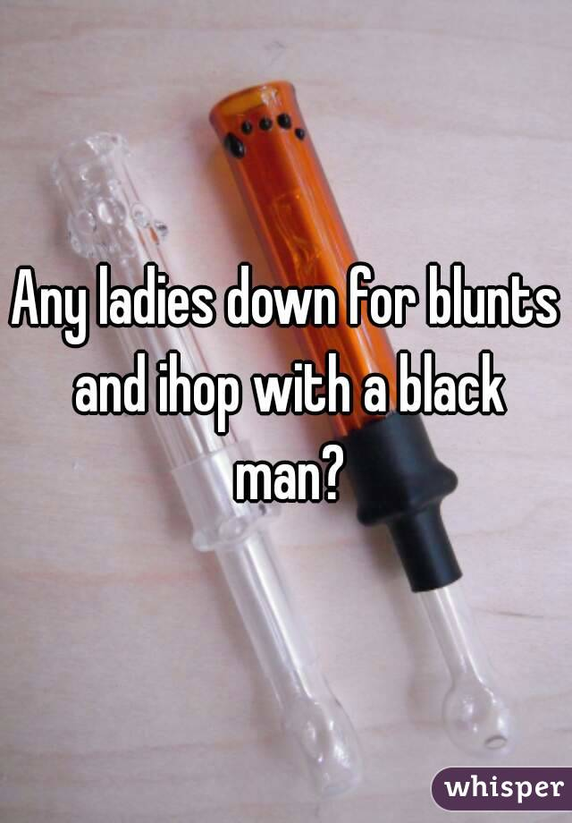 Any ladies down for blunts and ihop with a black man?