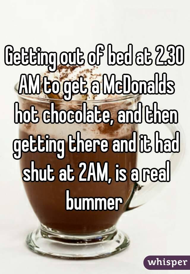 Getting out of bed at 2.30 AM to get a McDonalds hot chocolate, and then getting there and it had shut at 2AM, is a real bummer