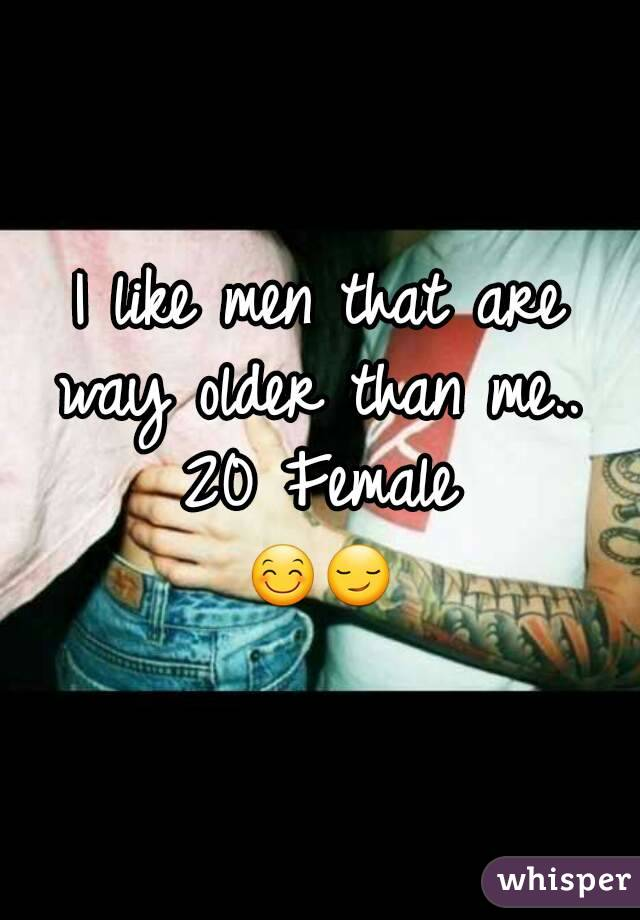 I like men that are way older than me..  20 Female 😊😏