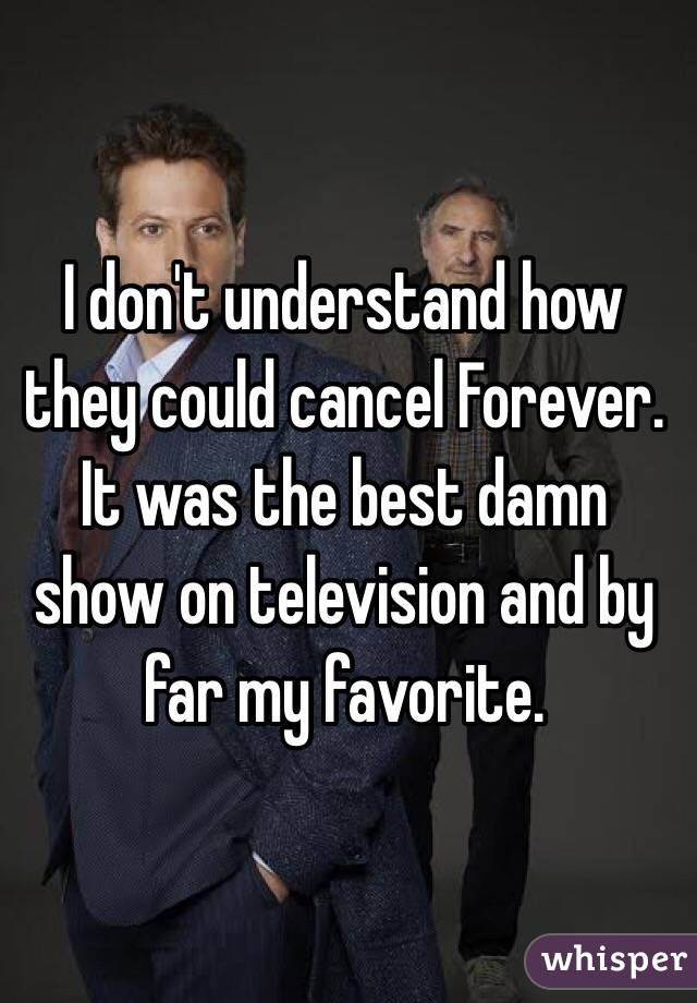 I don't understand how they could cancel Forever. It was the best damn show on television and by far my favorite.