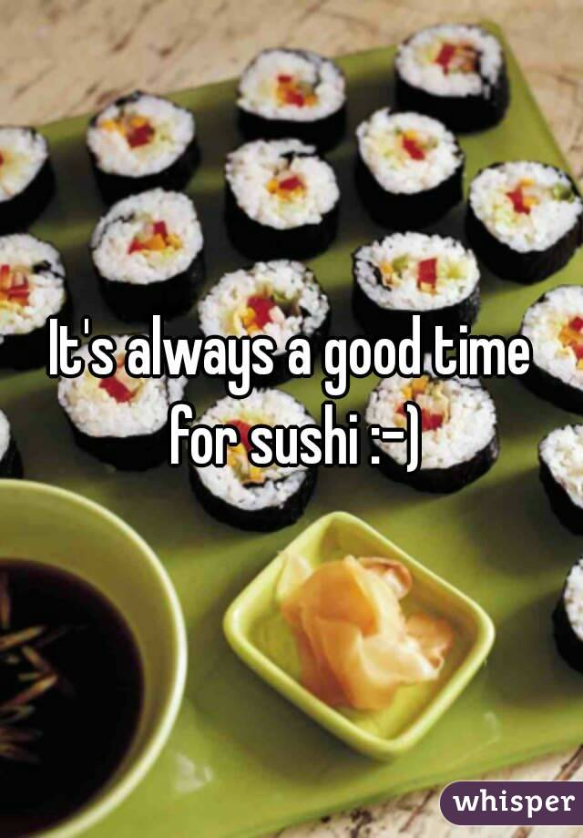 It's always a good time for sushi :-)