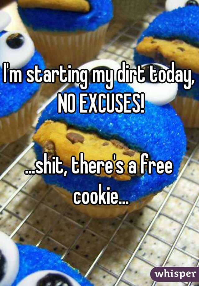 I'm starting my dirt today, NO EXCUSES!  ...shit, there's a free cookie...