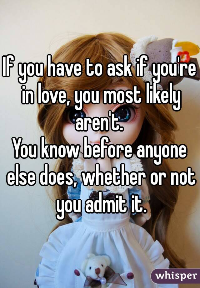 If you have to ask if you're in love, you most likely aren't.  You know before anyone else does, whether or not you admit it.