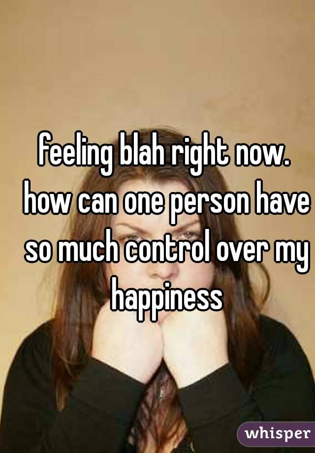 feeling blah right now. how can one person have so much control over my happiness